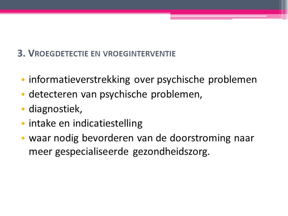 3. V ROEGDETECTIE EN VROEGINTERVENTIE informatieverstrekking over psychische problemen detecteren van psychische problemen, diagnostiek, intake en ind