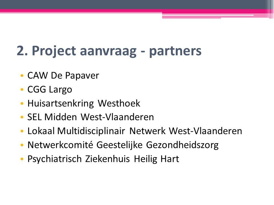 2. Project aanvraag - partners CAW De Papaver CGG Largo Huisartsenkring Westhoek SEL Midden West-Vlaanderen Lokaal Multidisciplinair Netwerk West-Vlaa