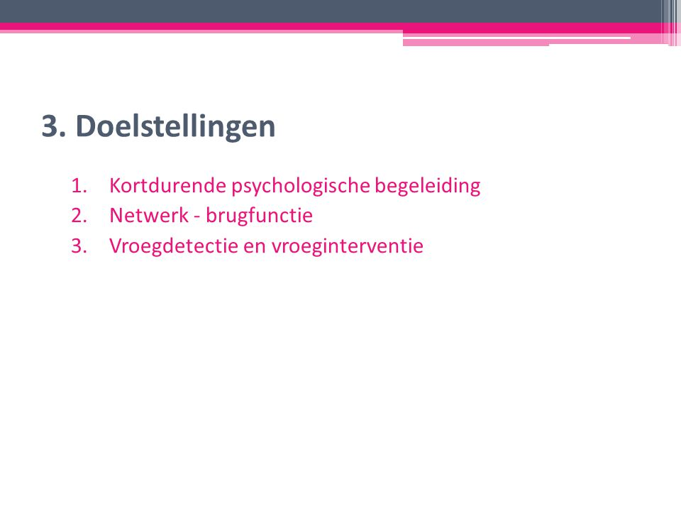 3. Doelstellingen 1.Kortdurende psychologische begeleiding 2.Netwerk - brugfunctie 3.Vroegdetectie en vroeginterventie