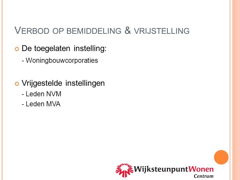 V ERBOD OP BEMIDDELING & VRIJSTELLING De toegelaten instelling: - Woningbouwcorporaties Vrijgestelde instellingen - Leden NVM - Leden MVA