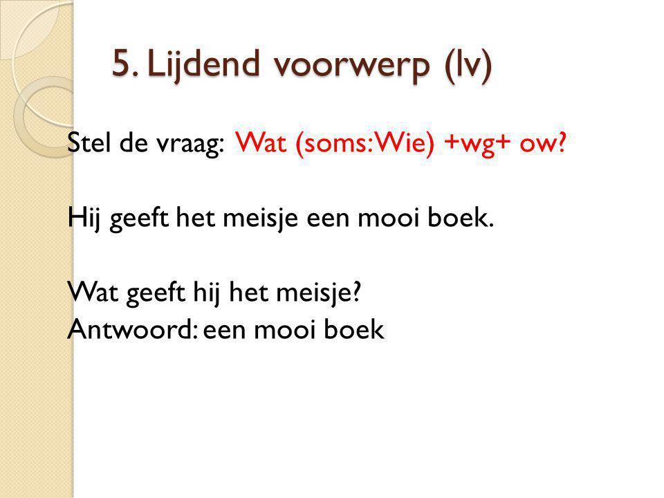 5.Lijdend voorwerp (lv) Stel de vraag: Wat (soms: Wie) +wg+ ow.