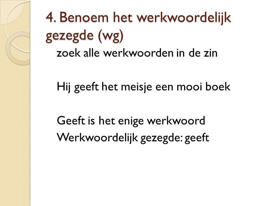 4. Benoem het werkwoordelijk gezegde (wg) zoek alle werkwoorden in de zin Hij geeft het meisje een mooi boek Geeft is het enige werkwoord Werkwoordeli