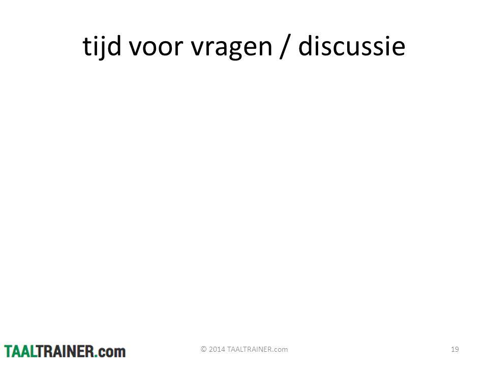 tijd voor vragen / discussie © 2014 TAALTRAINER.com19