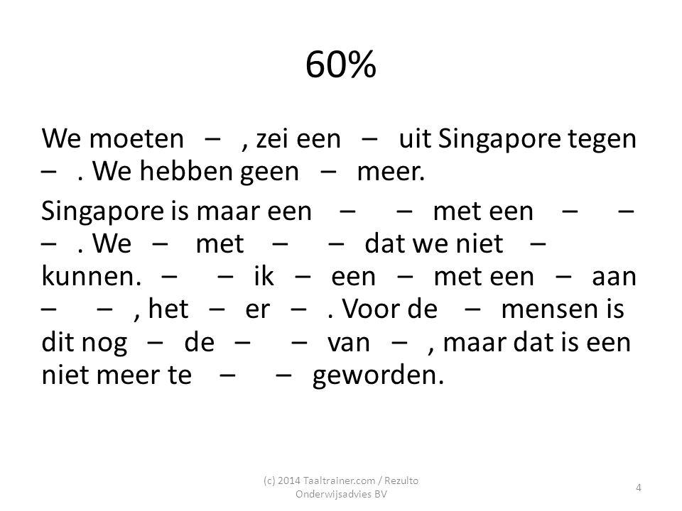 60% We moeten –, zei een – uit Singapore tegen –. We hebben geen – meer. Singapore is maar een – – met een – – –. We – met – – dat we niet – kunnen. –