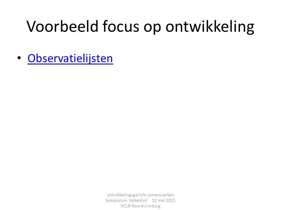 Voorbeeld focus op ontwikkeling Observatielijsten ontwikkelingsgericht samenwerken Symposium Valkenhof 12 mei 2011 VCLB Noord-Limburg
