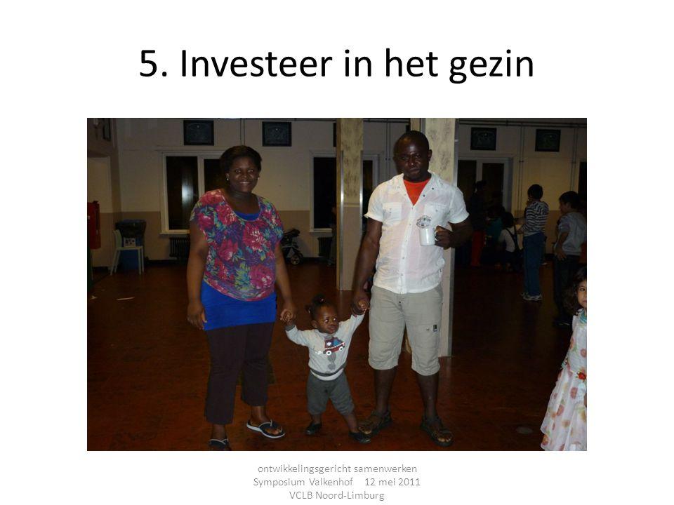 5. Investeer in het gezin ontwikkelingsgericht samenwerken Symposium Valkenhof 12 mei 2011 VCLB Noord-Limburg