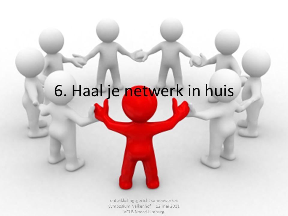 6. Haal je netwerk in huis ontwikkelingsgericht samenwerken Symposium Valkenhof 12 mei 2011 VCLB Noord-Limburg