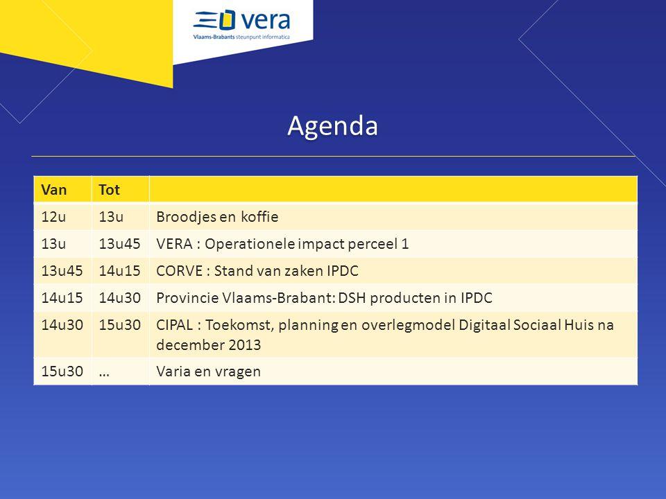 Agenda VanTot 12u13uBroodjes en koffie 13u13u45VERA : Operationele impact perceel 1 13u4514u15CORVE : Stand van zaken IPDC 14u1514u30Provincie Vlaams-Brabant: DSH producten in IPDC 14u3015u30CIPAL : Toekomst, planning en overlegmodel Digitaal Sociaal Huis na december 2013 15u30…Varia en vragen