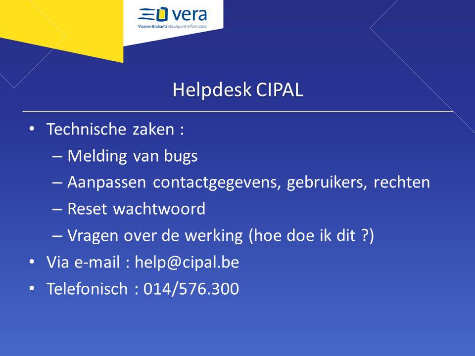 Helpdesk CIPAL Technische zaken : – Melding van bugs – Aanpassen contactgegevens, gebruikers, rechten – Reset wachtwoord – Vragen over de werking (hoe doe ik dit ) Via e-mail : help@cipal.be Telefonisch : 014/576.300