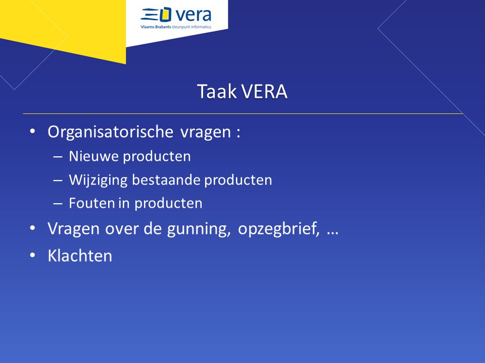 Taak VERA Organisatorische vragen : – Nieuwe producten – Wijziging bestaande producten – Fouten in producten Vragen over de gunning, opzegbrief, … Klachten