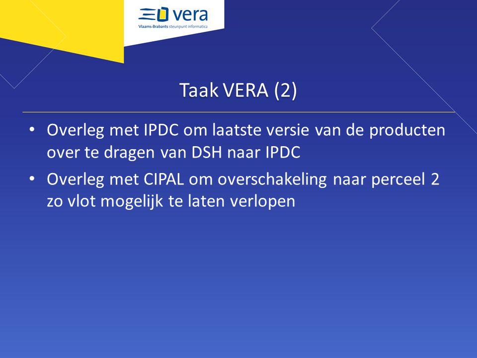 Taak VERA (2) Overleg met IPDC om laatste versie van de producten over te dragen van DSH naar IPDC Overleg met CIPAL om overschakeling naar perceel 2 zo vlot mogelijk te laten verlopen
