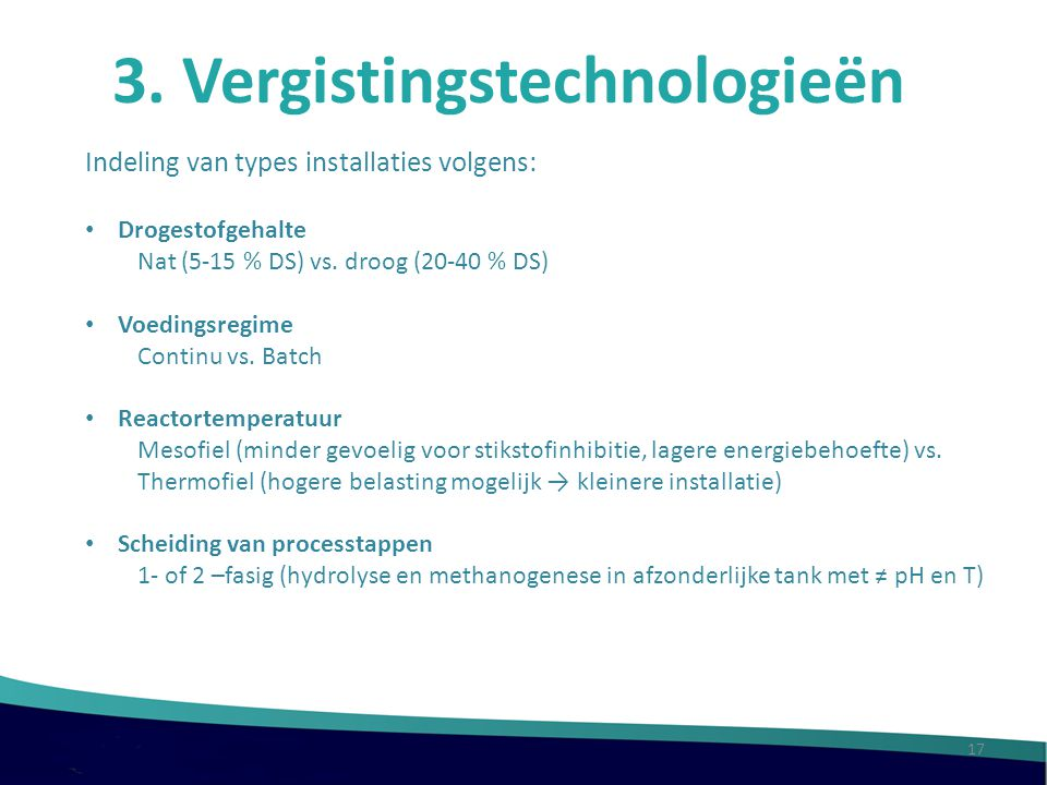 3. Vergistingstechnologieën Indeling van types installaties volgens: Drogestofgehalte Nat (5-15 % DS) vs. droog (20-40 % DS) Voedingsregime Continu vs