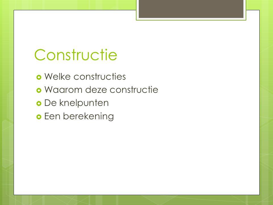 Constructie  Welke constructies  Waarom deze constructie  De knelpunten  Een berekening