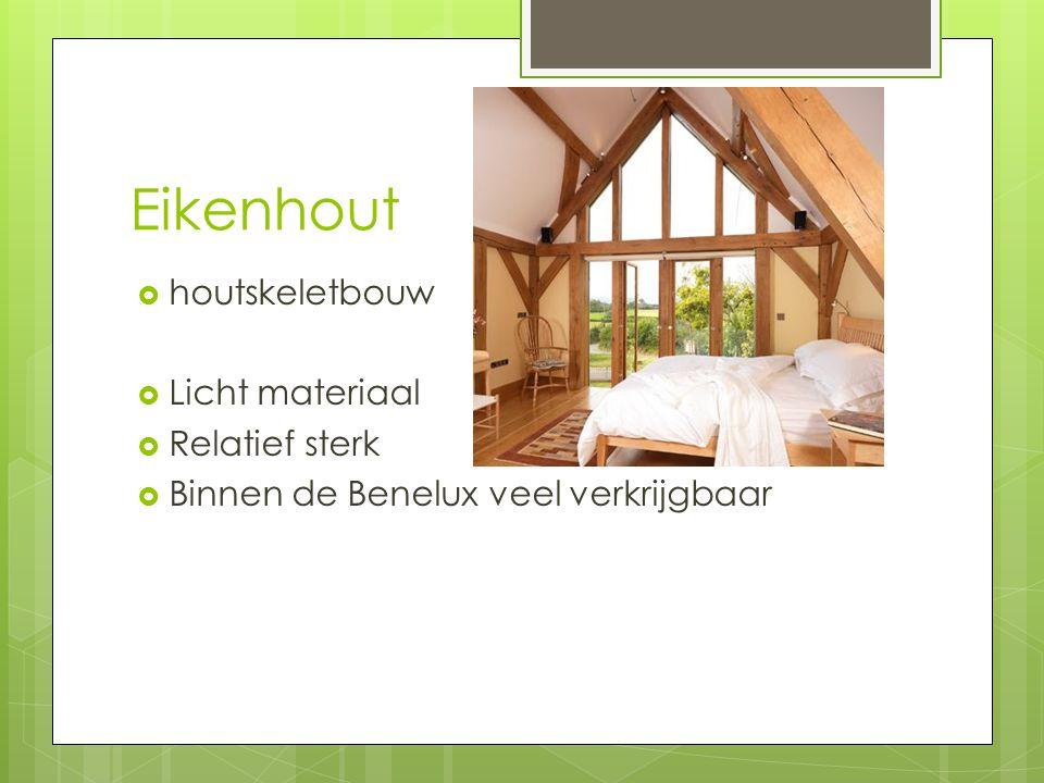 Eikenhout  houtskeletbouw  Licht materiaal  Relatief sterk  Binnen de Benelux veel verkrijgbaar