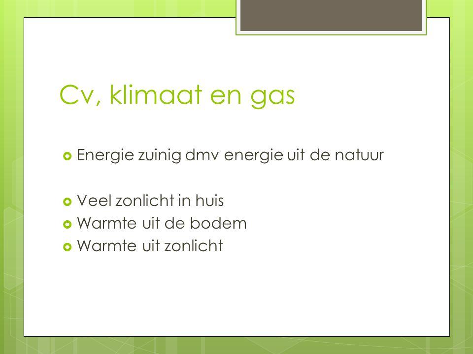 Cv, klimaat en gas  Energie zuinig dmv energie uit de natuur  Veel zonlicht in huis  Warmte uit de bodem  Warmte uit zonlicht