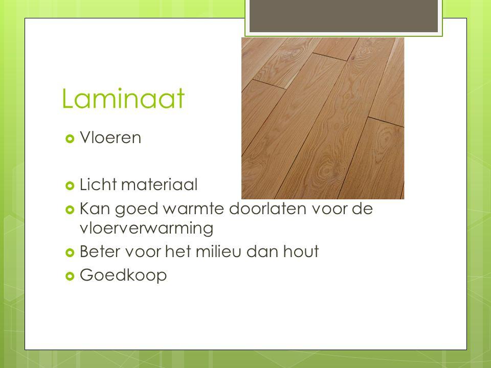Laminaat  Vloeren  Licht materiaal  Kan goed warmte doorlaten voor de vloerverwarming  Beter voor het milieu dan hout  Goedkoop