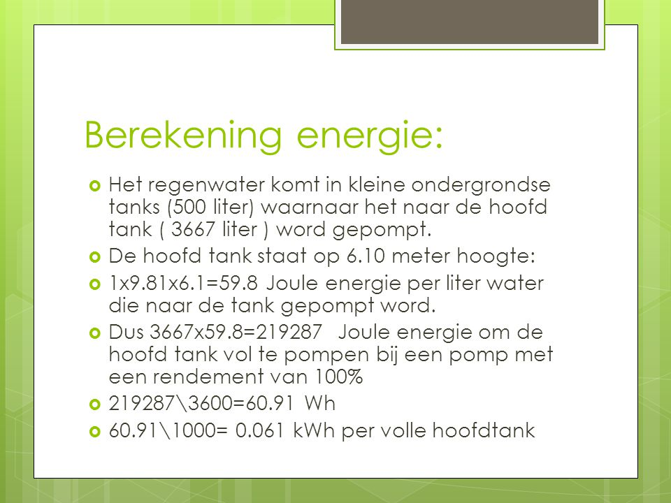 Berekening energie:  Het regenwater komt in kleine ondergrondse tanks (500 liter) waarnaar het naar de hoofd tank ( 3667 liter ) word gepompt.