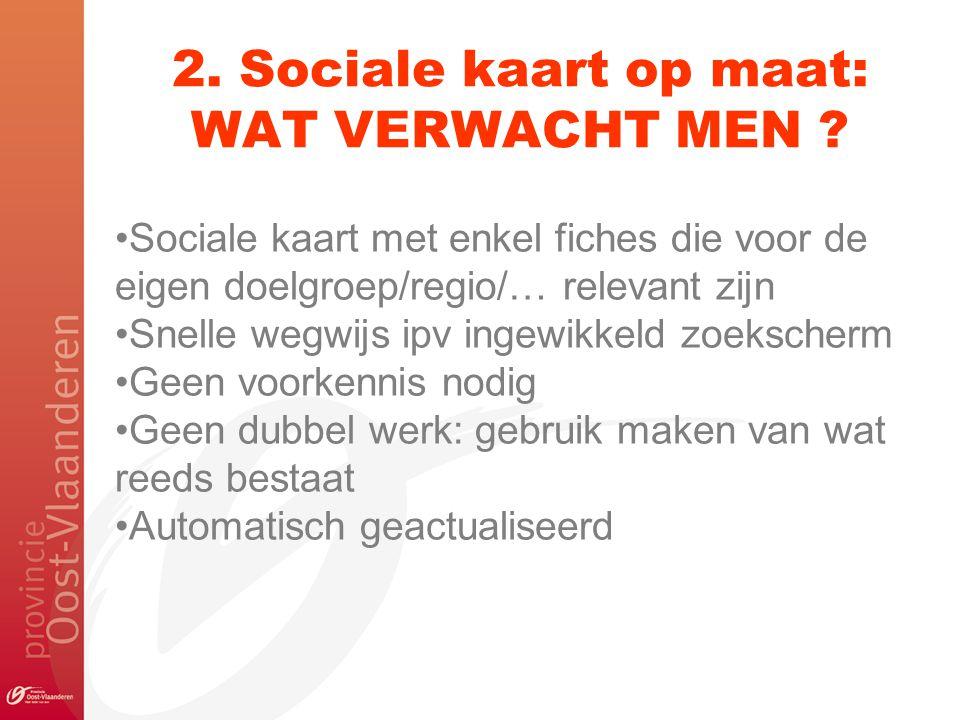2. Sociale kaart op maat: WAT VERWACHT MEN ? Sociale kaart met enkel fiches die voor de eigen doelgroep/regio/… relevant zijn Snelle wegwijs ipv ingew