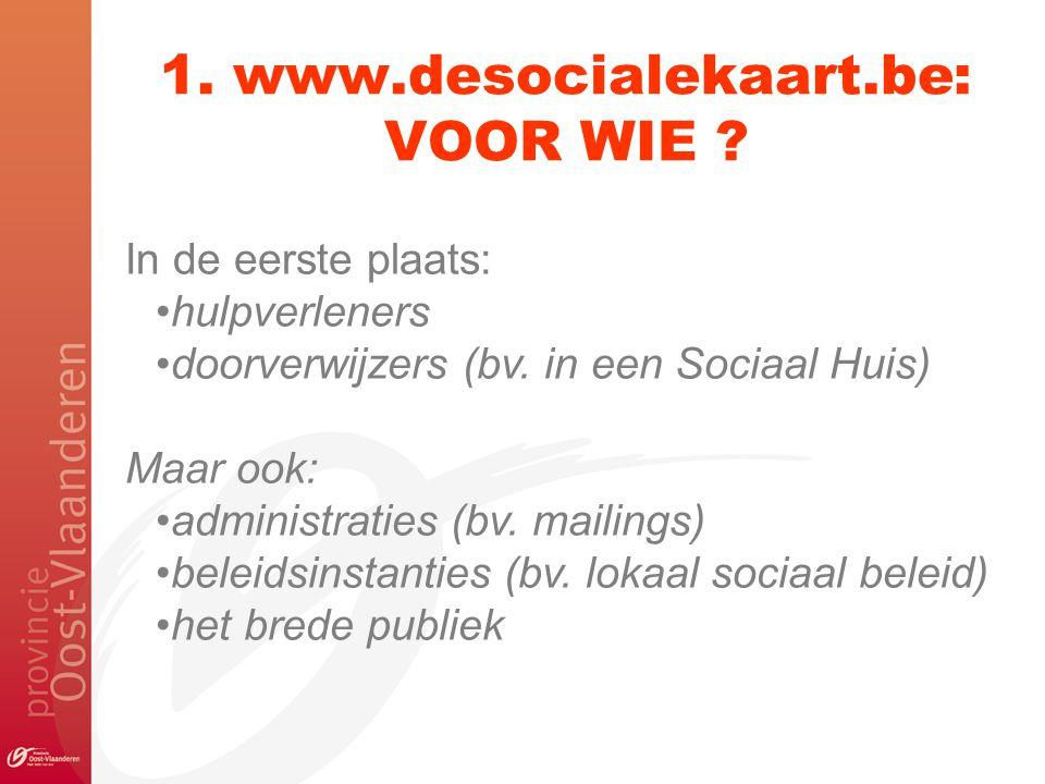 1. www.desocialekaart.be: VOOR WIE ? In de eerste plaats: hulpverleners doorverwijzers (bv. in een Sociaal Huis) Maar ook: administraties (bv. mailing