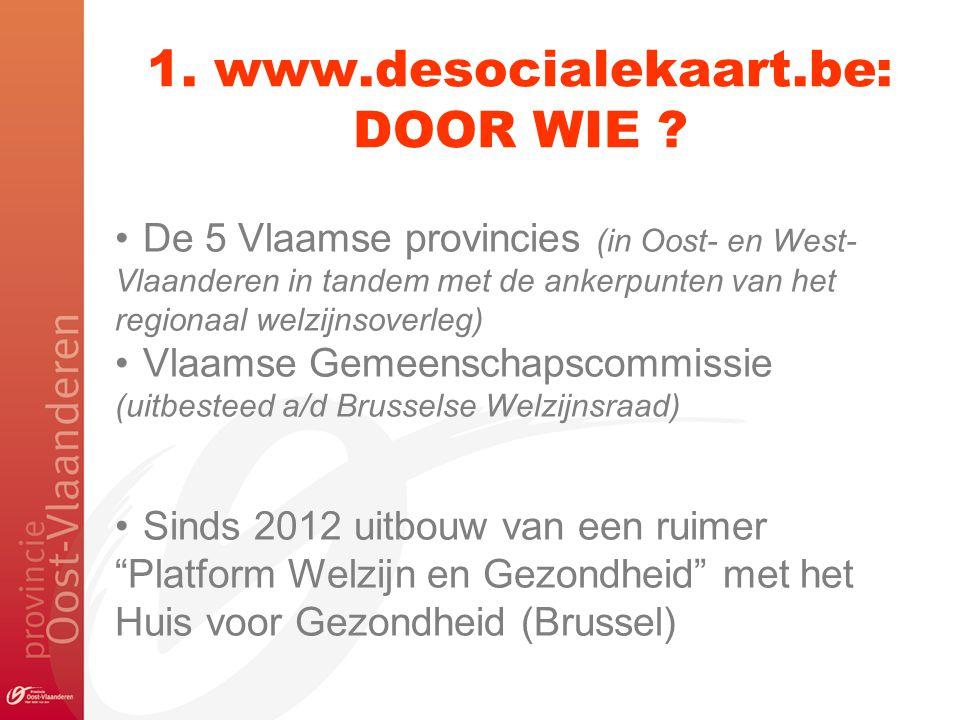 1. www.desocialekaart.be: DOOR WIE ? De 5 Vlaamse provincies (in Oost- en West- Vlaanderen in tandem met de ankerpunten van het regionaal welzijnsover