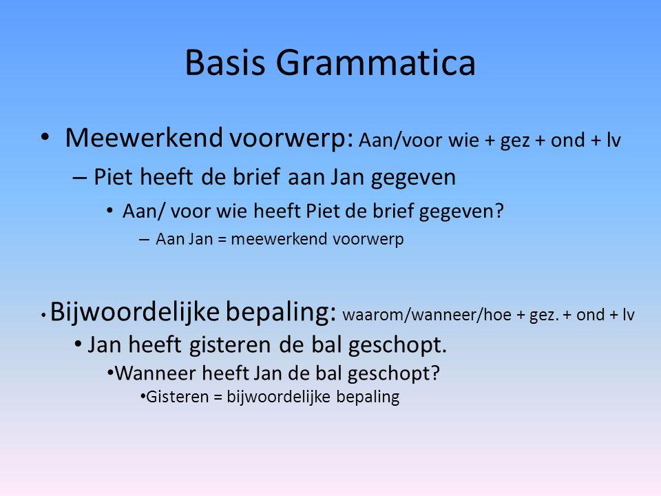 Basis Grammatica Meewerkend voorwerp: Aan/voor wie + gez + ond + lv – Piet heeft de brief aan Jan gegeven Aan/ voor wie heeft Piet de brief gegeven? –