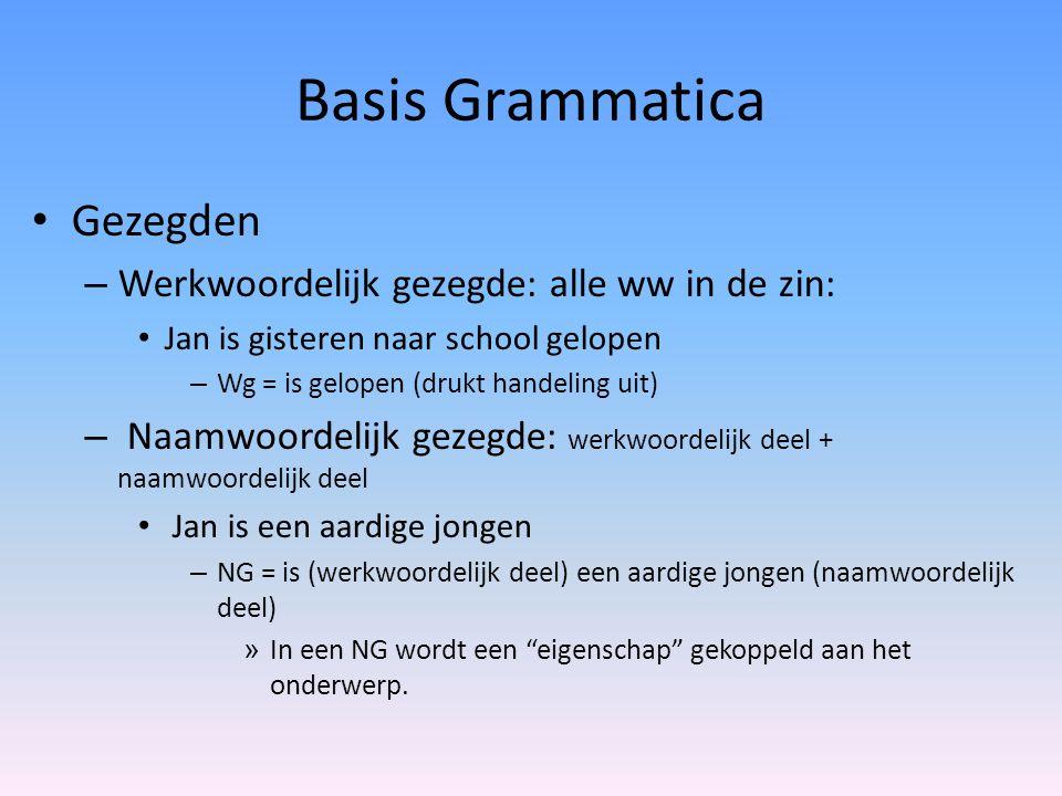 Basis Grammatica Gezegden – Werkwoordelijk gezegde: alle ww in de zin: Jan is gisteren naar school gelopen – Wg = is gelopen (drukt handeling uit) – N