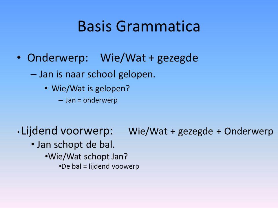 Basis Grammatica Onderwerp:Wie/Wat + gezegde – Jan is naar school gelopen. Wie/Wat is gelopen? – Jan = onderwerp Lijdend voorwerp: Wie/Wat + gezegde +