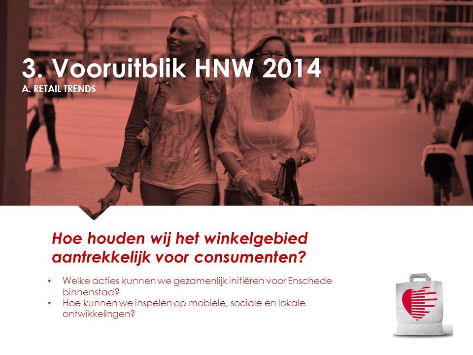 3. Vooruitblik HNW 2014 A. RETAIL TRENDS Welke acties kunnen we gezamenlijk initiëren voor Enschede binnenstad? Hoe kunnen we inspelen op mobiele, soc