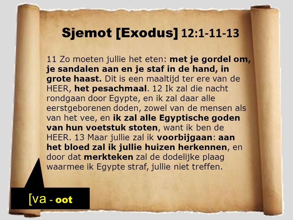 Sjemot [Exodus] 12:1-11-13 11 Zo moeten jullie het eten: met je gordel om, je sandalen aan en je staf in de hand, in grote haast. Dit is een maaltijd