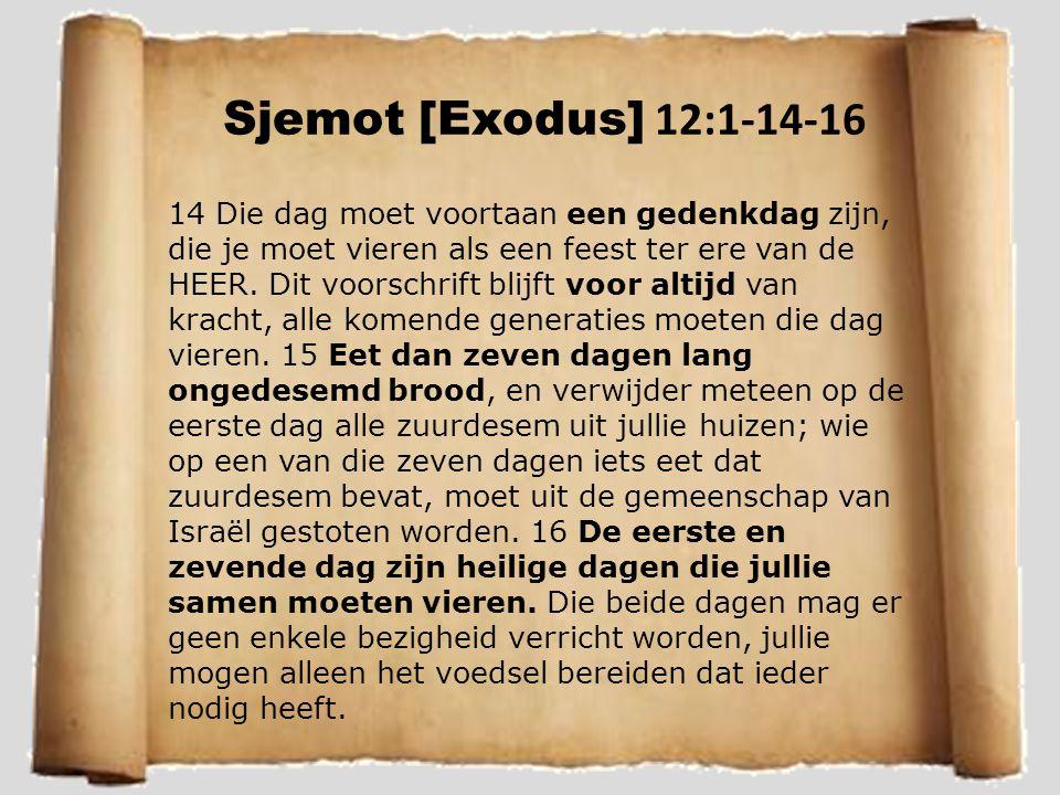 Sjemot [Exodus] 12:1-14-16 14 Die dag moet voortaan een gedenkdag zijn, die je moet vieren als een feest ter ere van de HEER. Dit voorschrift blijft v