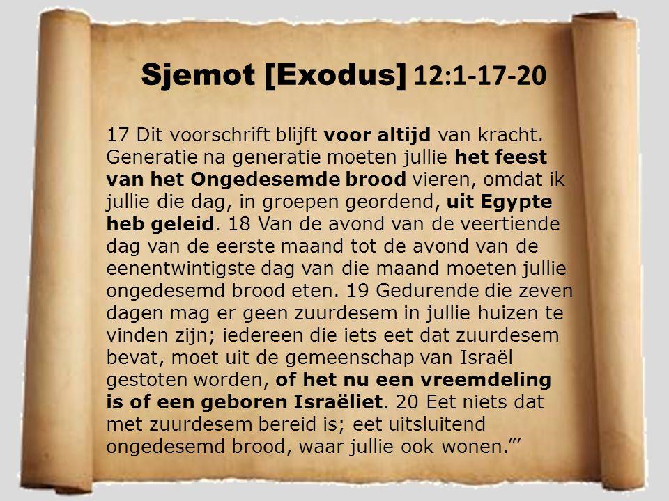 Sjemot [Exodus] 12:1-17-20 17 Dit voorschrift blijft voor altijd van kracht. Generatie na generatie moeten jullie het feest van het Ongedesemde brood