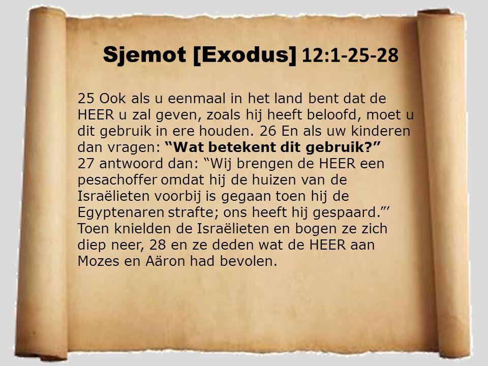Sjemot [Exodus] 12:1-25-28 25 Ook als u eenmaal in het land bent dat de HEER u zal geven, zoals hij heeft beloofd, moet u dit gebruik in ere houden.