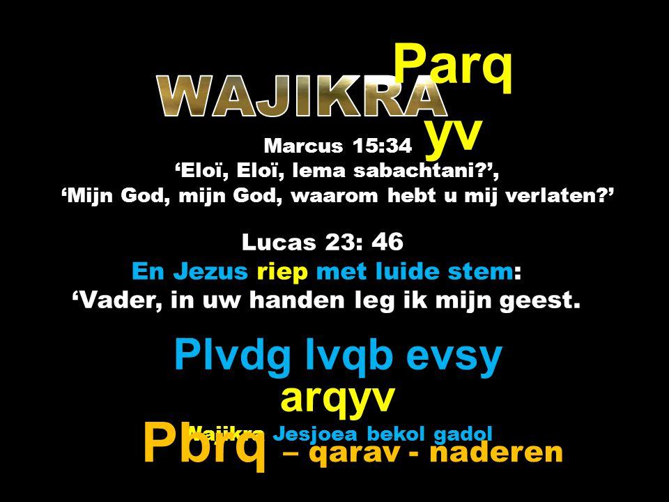 Lucas 23: 46 En Jezus riep met luide stem: 'Vader, in uw handen leg ik mijn geest. Parq yv Plvdg lvqb evsy arqyv Wajikra Jesjoea bekol gadol Marcus 15