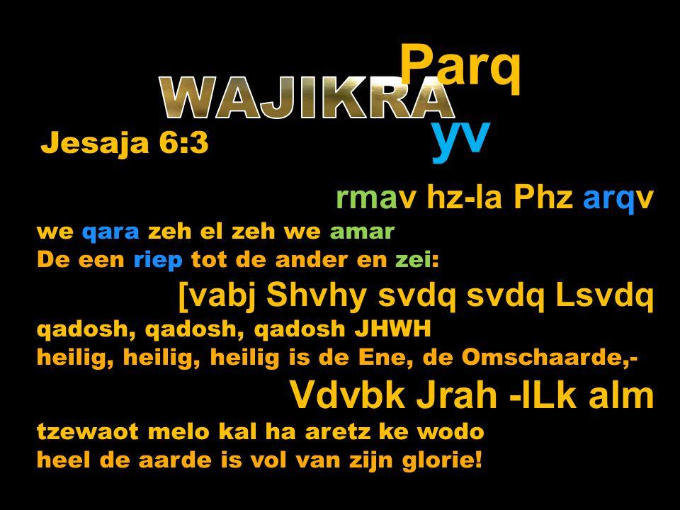 rmav hz-la Phz arqv we qara zeh el zeh we amar De een riep tot de ander en zei: [vabj Shvhy svdq svdq Lsvdq qadosh, qadosh, qadosh JHWH heilig, heilig, heilig is de Ene, de Omschaarde,- Vdvbk Jrah -lLk alm tzewaot melo kal ha aretz ke wodo heel de aarde is vol van zijn glorie.