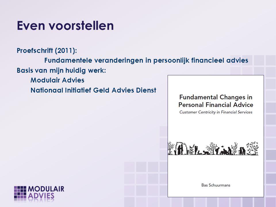 Even voorstellen Proefschrift (2011): Fundamentele veranderingen in persoonlijk financieel advies Basis van mijn huidig werk: Modulair Advies Nationaa