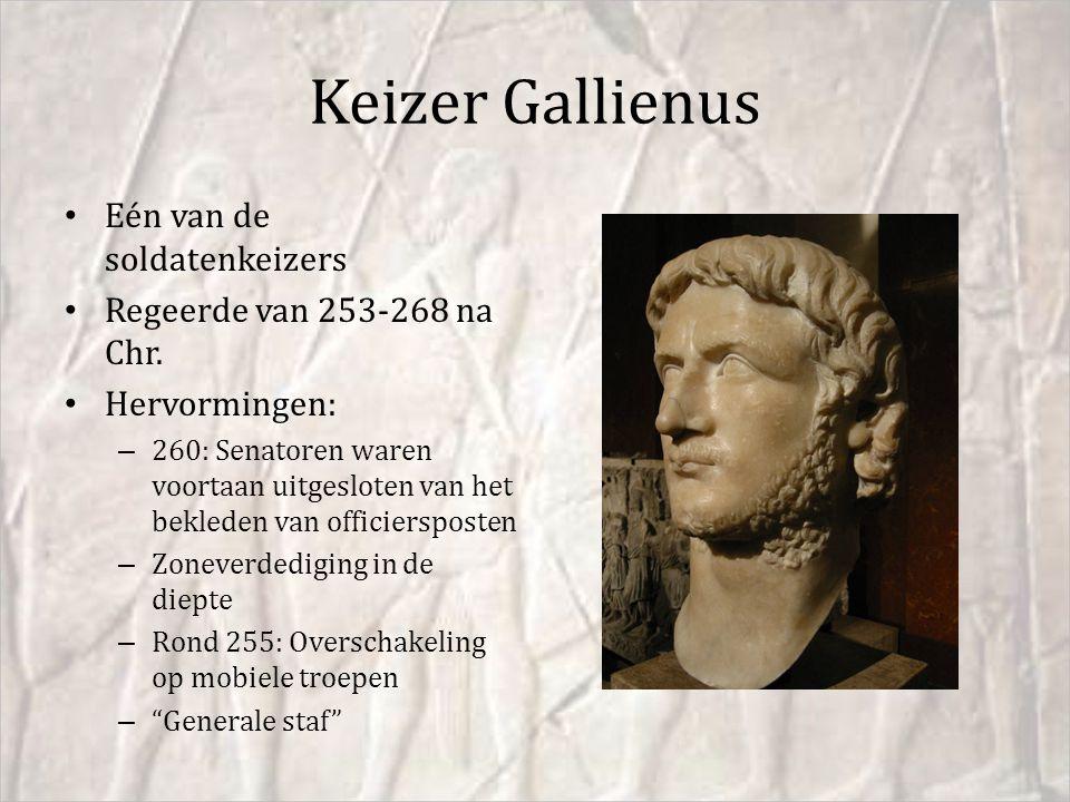 Keizer Gallienus Eén van de soldatenkeizers Regeerde van 253-268 na Chr. Hervormingen: – 260: Senatoren waren voortaan uitgesloten van het bekleden va