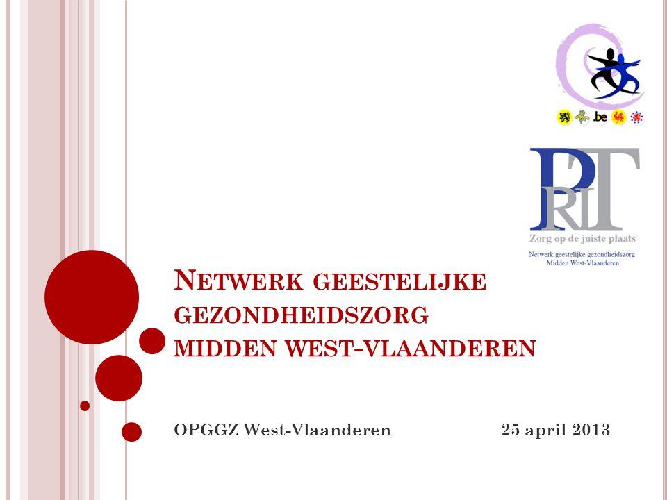 N ETWERK GEESTELIJKE GEZONDHEIDSZORG MIDDEN WEST - VLAANDEREN OPGGZ West-Vlaanderen 25 april 2013