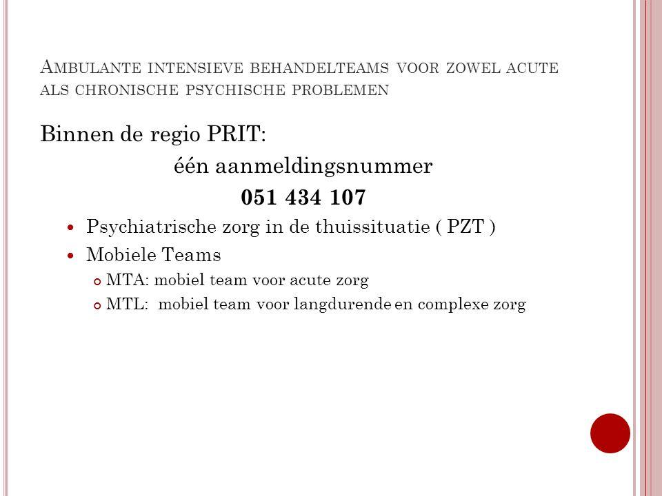 A MBULANTE INTENSIEVE BEHANDELTEAMS VOOR ZOWEL ACUTE ALS CHRONISCHE PSYCHISCHE PROBLEMEN Binnen de regio PRIT: één aanmeldingsnummer 051 434 107 Psych