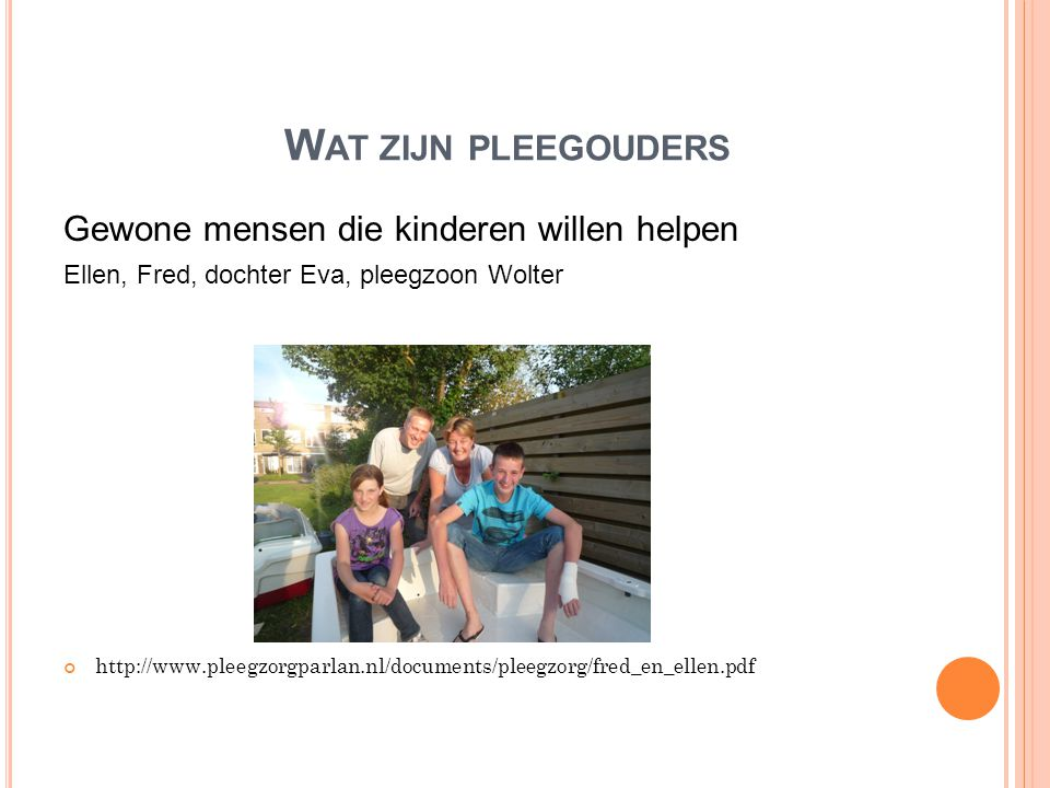 W AT ZIJN PLEEGOUDERS Gewone mensen die kinderen willen helpen Ellen, Fred, dochter Eva, pleegzoon Wolter http://www.pleegzorgparlan.nl/documents/plee