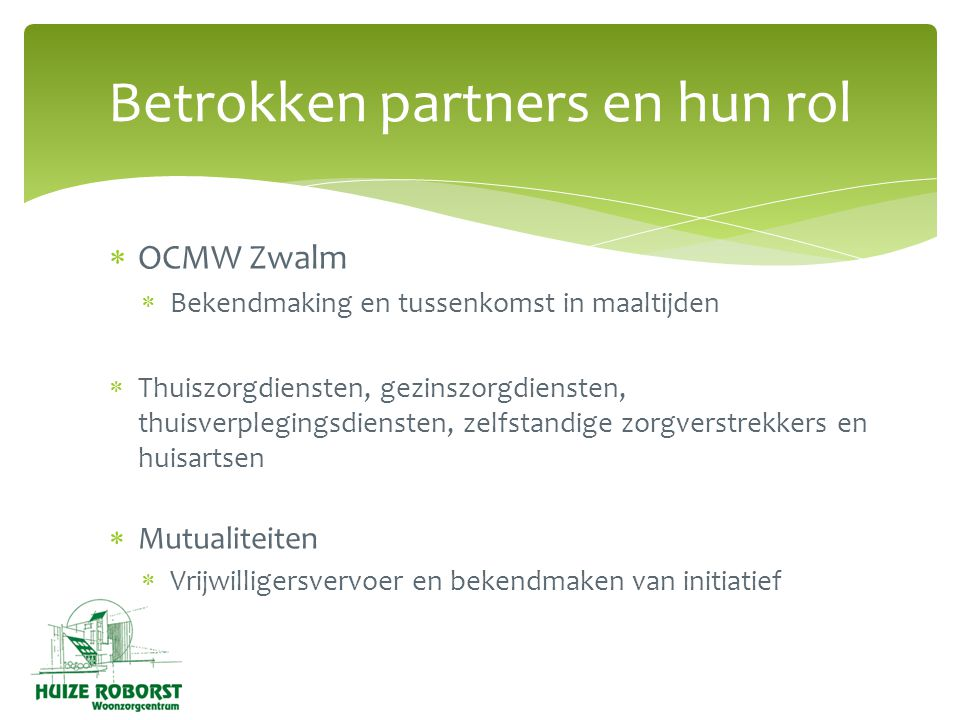  OCMW Zwalm  Bekendmaking en tussenkomst in maaltijden  Thuiszorgdiensten, gezinszorgdiensten, thuisverplegingsdiensten, zelfstandige zorgverstrekkers en huisartsen  Mutualiteiten  Vrijwilligersvervoer en bekendmaken van initiatief Betrokken partners en hun rol