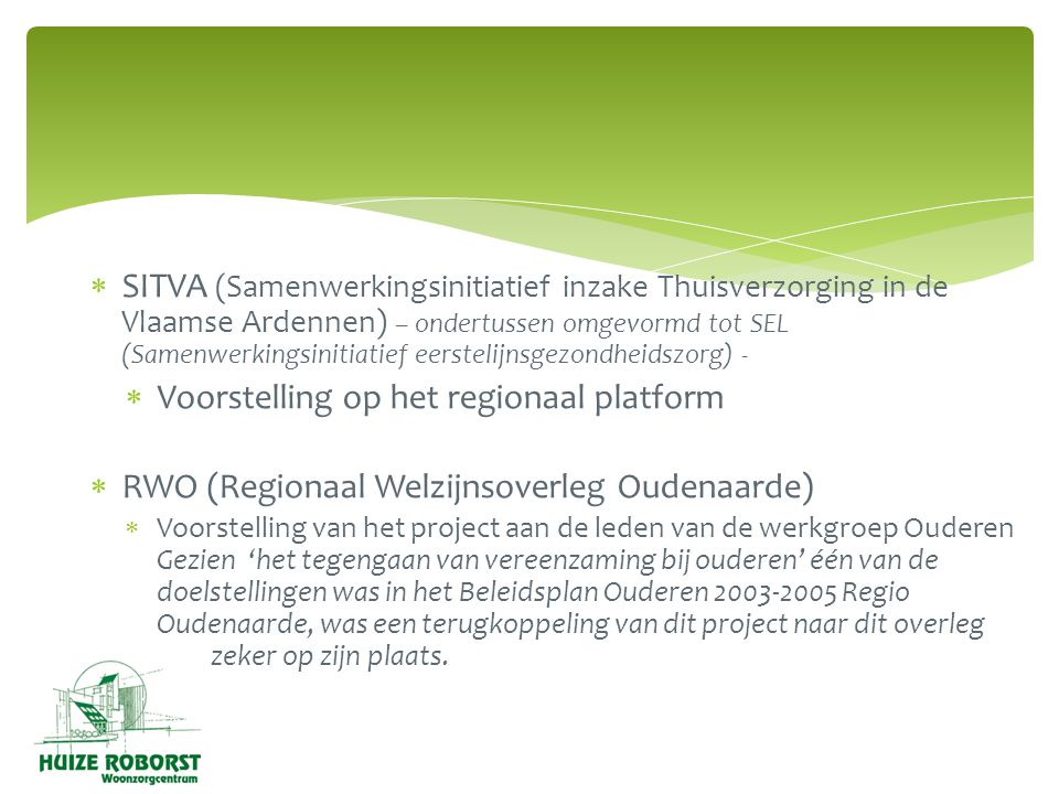  SITVA (Samenwerkingsinitiatief inzake Thuisverzorging in de Vlaamse Ardennen) – ondertussen omgevormd tot SEL (Samenwerkingsinitiatief eerstelijnsgezondheidszorg) -  Voorstelling op het regionaal platform  RWO (Regionaal Welzijnsoverleg Oudenaarde)  Voorstelling van het project aan de leden van de werkgroep Ouderen Gezien 'het tegengaan van vereenzaming bij ouderen' één van de doelstellingen was in het Beleidsplan Ouderen 2003-2005 Regio Oudenaarde, was een terugkoppeling van dit project naar dit overleg zeker op zijn plaats.