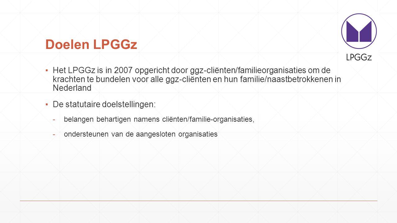 Doelen LPGGz ▪Het LPGGz is in 2007 opgericht door ggz-cliënten/familieorganisaties om de krachten te bundelen voor alle ggz-cliënten en hun familie/naastbetrokkenen in Nederland ▪De statutaire doelstellingen: -belangen behartigen namens cliënten/familie-organisaties, -ondersteunen van de aangesloten organisaties