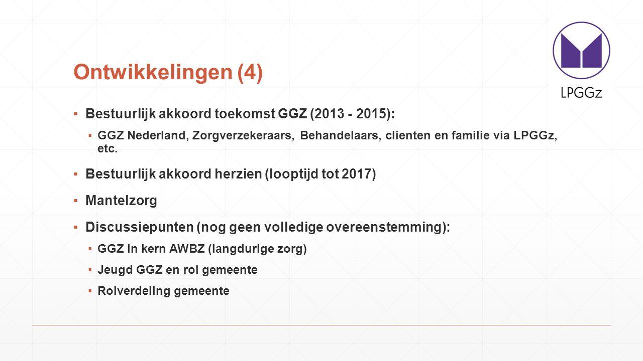 Ontwikkelingen (4) ▪Bestuurlijk akkoord toekomst GGZ (2013 - 2015): ▪GGZ Nederland, Zorgverzekeraars, Behandelaars, clienten en familie via LPGGz, etc