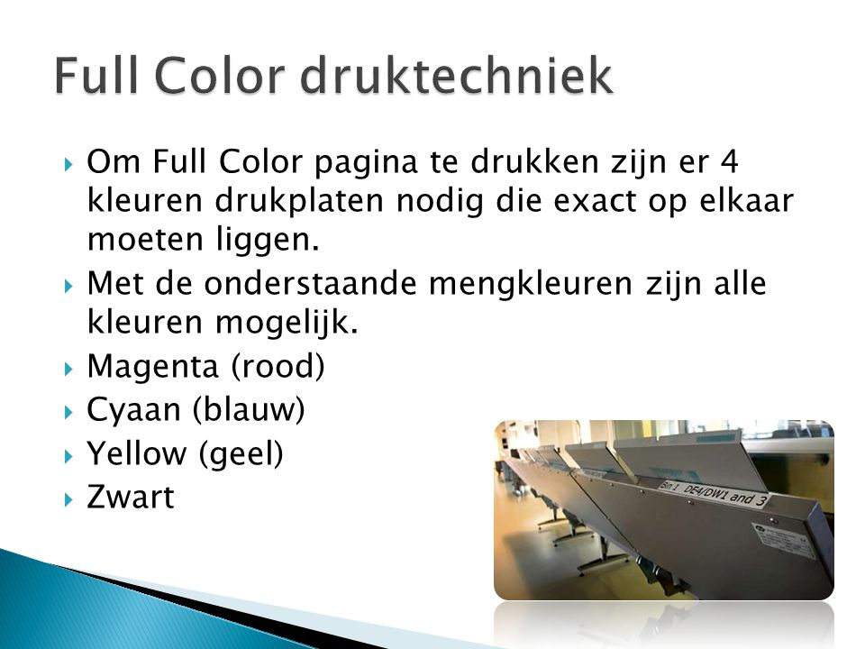  Om Full Color pagina te drukken zijn er 4 kleuren drukplaten nodig die exact op elkaar moeten liggen.  Met de onderstaande mengkleuren zijn alle kl
