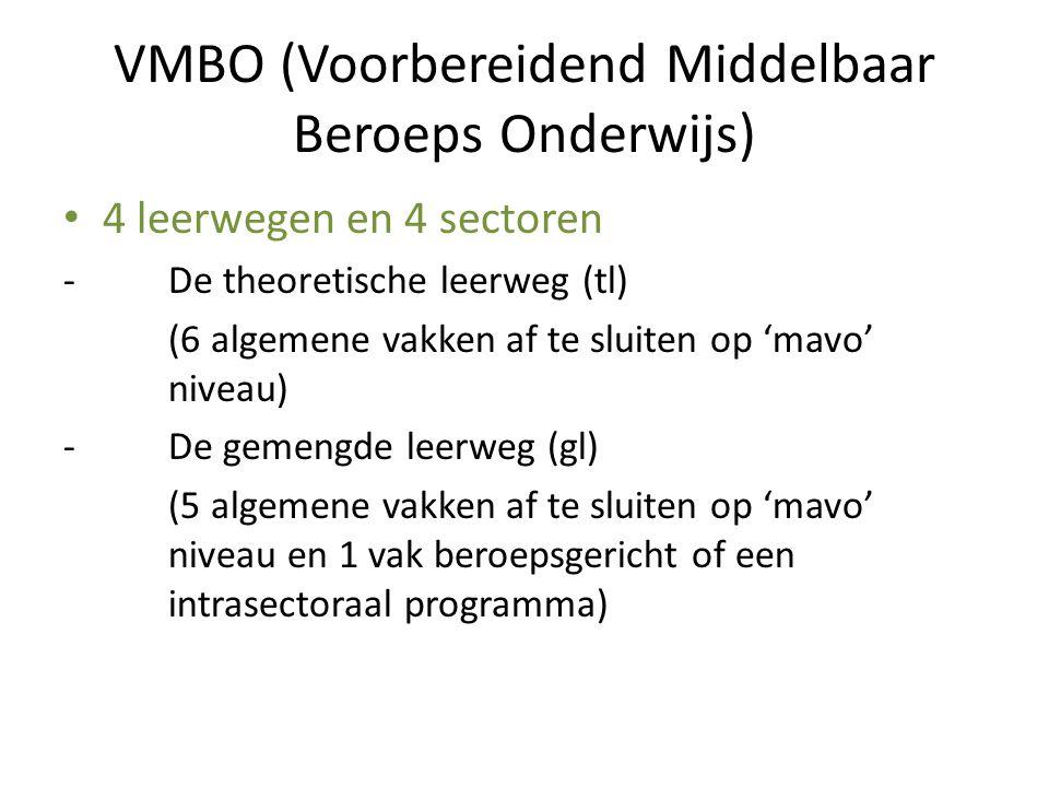 VMBO (Voorbereidend Middelbaar Beroeps Onderwijs) 4 leerwegen en 4 sectoren -De theoretische leerweg (tl) (6 algemene vakken af te sluiten op 'mavo' niveau) -De gemengde leerweg (gl) (5 algemene vakken af te sluiten op 'mavo' niveau en 1 vak beroepsgericht of een intrasectoraal programma)