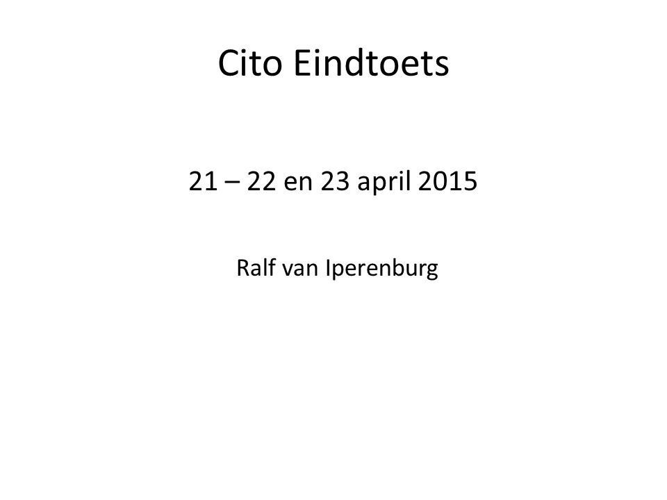 Cito Eindtoets 21 – 22 en 23 april 2015 Ralf van Iperenburg
