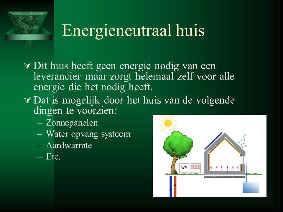 Energieneutraal huis  Dit huis heeft geen energie nodig van een leverancier maar zorgt helemaal zelf voor alle energie die het nodig heeft.