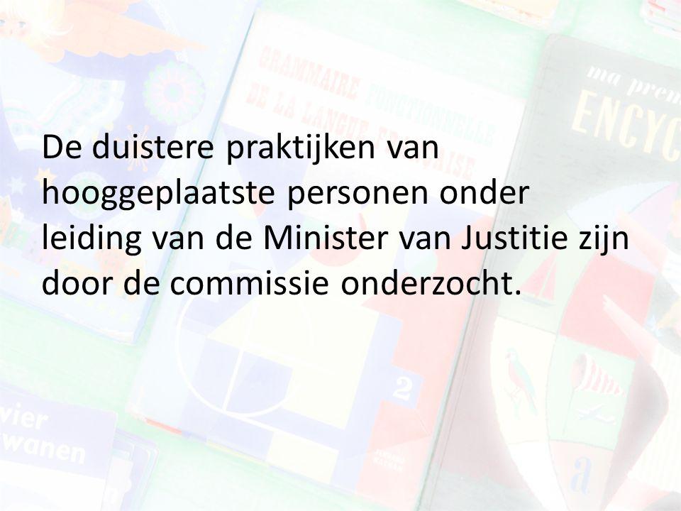 De duistere praktijken van hooggeplaatste personen onder leiding van de Minister van Justitie zijn door de commissie onderzocht.