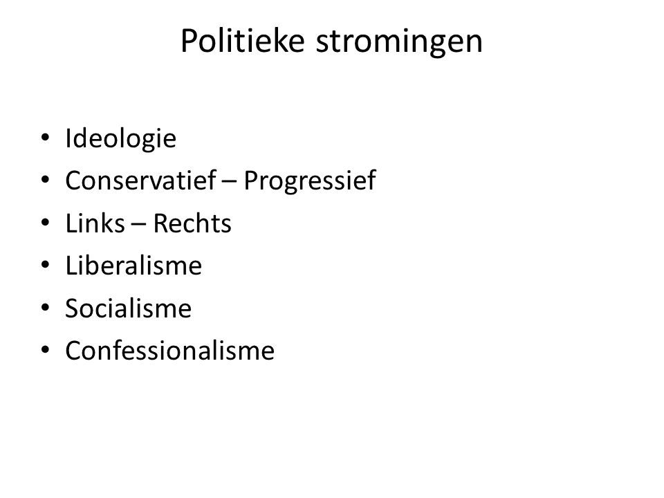 Politieke stromingen Ideologie Conservatief – Progressief Links – Rechts Liberalisme Socialisme Confessionalisme