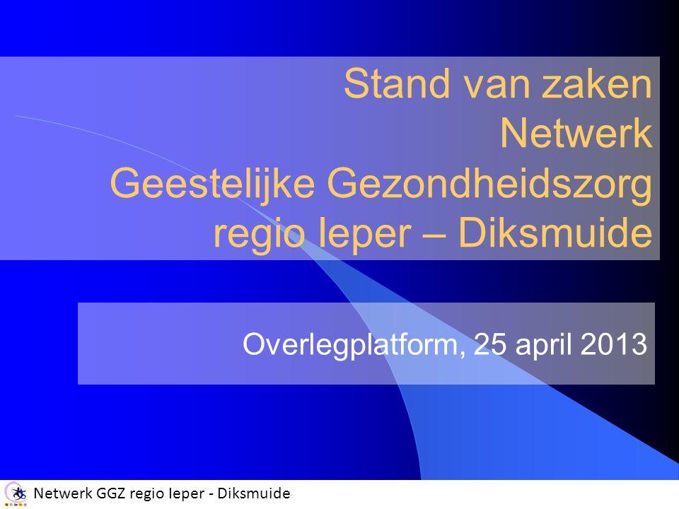 Netwerk GGZ regio Ieper - Diksmuide Stand van zaken Netwerk Geestelijke Gezondheidszorg regio Ieper – Diksmuide Overlegplatform, 25 april 2013